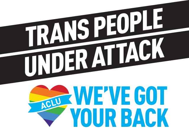 Transgender people under attack, ACLU has your back
