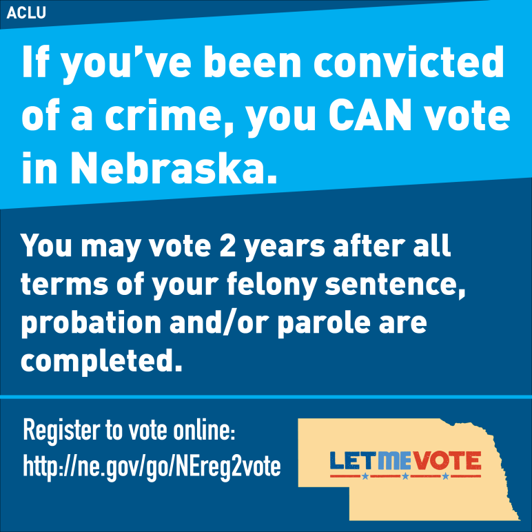 Reads: If you've been convicted of a crime, you CAN vote in Nebraska. You may vote 2 years after all terms of your felony sentence, probation and/or parole are competed.